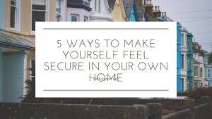 5 Ways to Make Yourself Feel Secure in Your Own Home