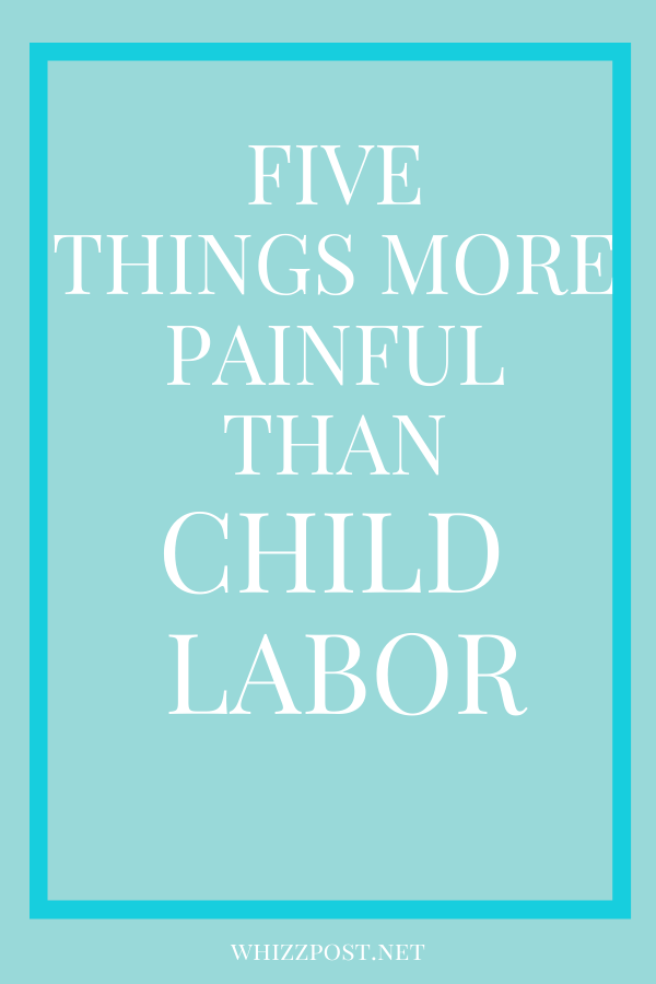 FIVE THINGS MORE PAINFUL THAN CHILD LABOR