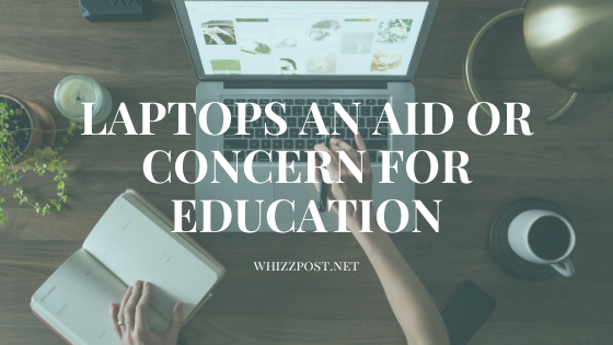 LAPTOPS AN AID OR CONCERN FOR EDUCATION